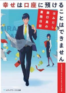 [Novel] Shiawase wa Koza ni Azukeru Koto wa Dekimasen Hamidashi Ginkoin no Gyomu Nisshi (幸せは口座に預けることはできません はみだし銀行員の業務日誌)